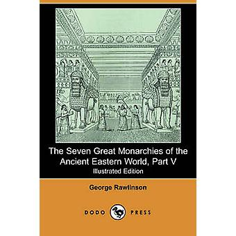 The Seven Great Monarchies of the Ancient Eastern World Part V Illustrated Edition Dodo Press by Rawlinson & George