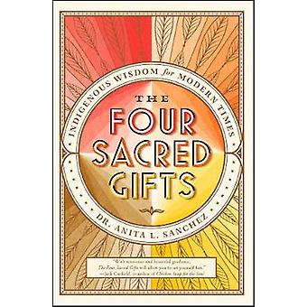 The Four Sacred Gifts - Indigenous Wisdom for Modern Times by The Four