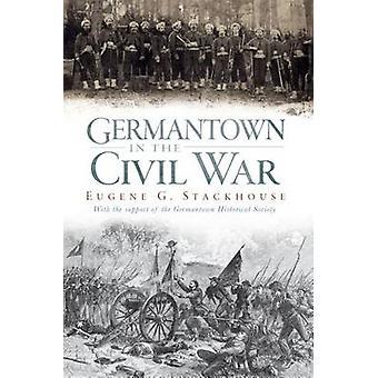 Germantown in the Civil War by Eugene Glenn Stackhouse - 978159629206
