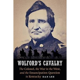 Wolford's Cavalry - The Colonel - the War in the West - and the Emanci