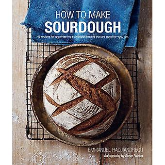 How to Make Sourdough - 45 Recipes for Great-Tasting Sourdough Breads