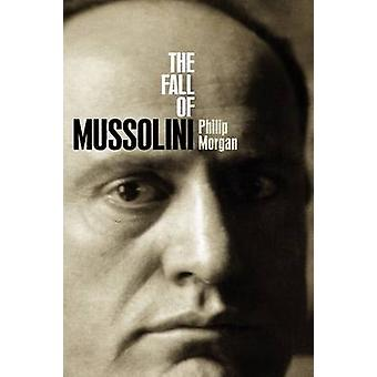 The Fall of Mussolini Italy the Italians and the Second World War by Morgan & Philip