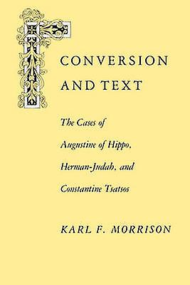 Conversion and Text The Cases of Augustine of Hippo HerhommeJudah and Constantithe Cases of Augustine of Hippo HerhommeJudah and Constan by Morrison & Karl F.