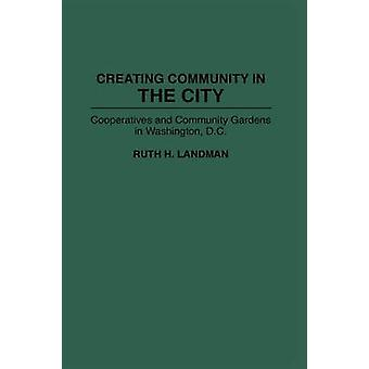 Creating Community in the City Cooperatives and Community Gardens in Washington D.C. by Landman & Ruth H.