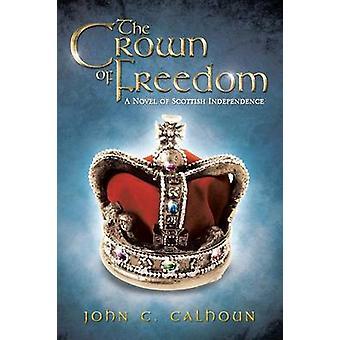 La corona de la libertad A novela de la Independencia escocesa por Calhoun y John C.