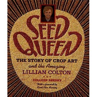 Seed Queen - The Story of Crop Art and the Amazing Lillian Colton by C