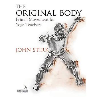 The Original Body - Primal Movement for Yoga Teachers by John Stirk -