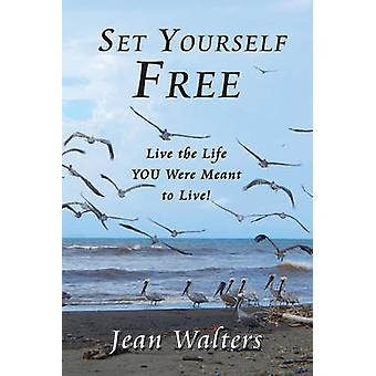 Set Yourself Free - Live the Life You Were Meant to Live! by Jean Walt