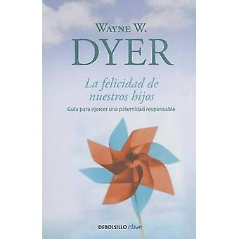 La Felicidad de Nuestros Hijos by Wayne W Dyer - Alejo Torres - 97860