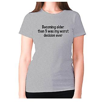 Womens funny t-shirt slogan tee ladies novelty humour - Becoming older than 5 was my worst decision ever
