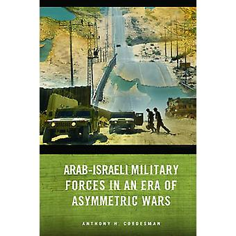 Arab-Israeli Military Forces in an Era of Asymmetric Wars by Anthony