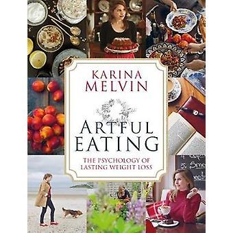 Artful Eating - The Psychology of Lasting Weight Loss by Karina Melvin