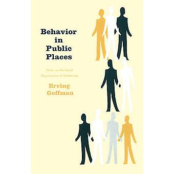 Behavior in Public Places Notes on the Social Organization of Gatherings by Goffman & Erving