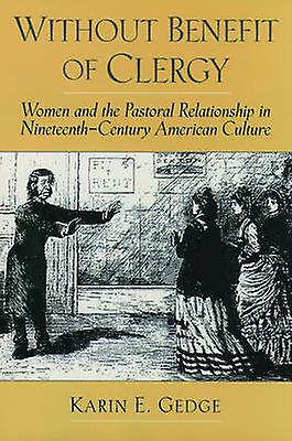 Without Benefit of Clergy femmes and the Pastoral Relationship in NineteenthCentury American Culture by Gedge & Karin E.