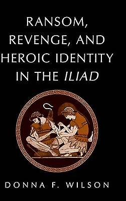 Ransom Revenge and Heroic Identity in the Iliad by Wilson & femmes F.