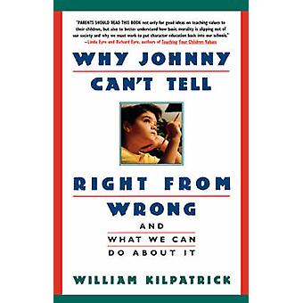 Why Johnny Cant Tell Right from Wrong And What We Can Do about It by Kilpatrick & William