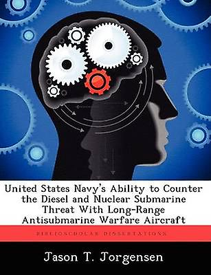 United States Navys Ability to Counter the Diesel and Nuclear Submarine Threat With LongRange Antisubmarine Warfare Aircraft by Jorgensen & Jason T.