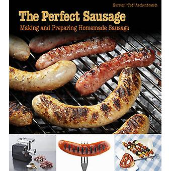 The Perfect Sausage - Making and Preparing Homemade Sausage by Karsten