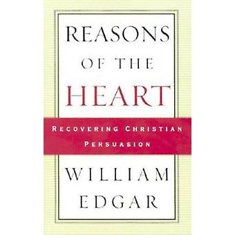 Reasons of the Heart - Recovering Christian Persuasion by William Edga