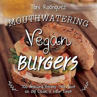 Mouthwatering Vegan Burgers - 100 Amazing Recipes That Give an Old Cla