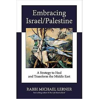 Embracing Israel/Palestine - A Strategy to Heal and Transform the Midd