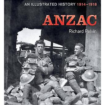 ANZAC - An Illustrated History 1914-1918 (New edition) by Richard Pelv