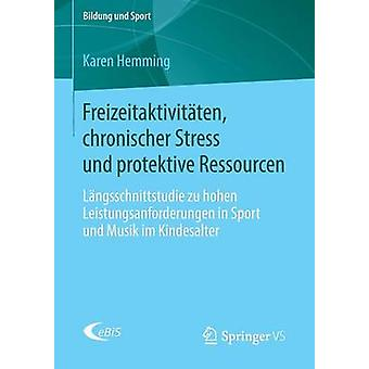 Freizeitaktivitten chronischer Stress und protektive Ressourcen  Lngsschnittstudie zu hohen Leistungsanforderungen in Sport und Musik im Kindesalter by Hemming & Karen