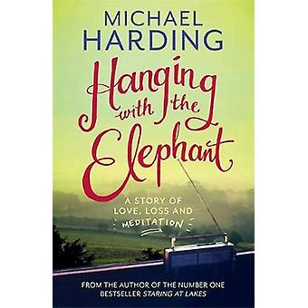 Hanging with the Elephant  A Story of Love Loss and Meditation by Michael Harding