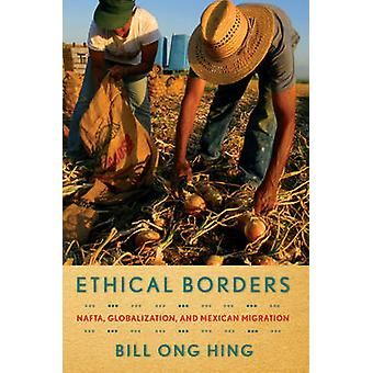 Ethical Borders - NAFTA - Globalization - and Mexican Migration by Bil