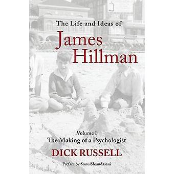 The Life and Ideas of James Hillman - Volume I - The Making of a Psycho