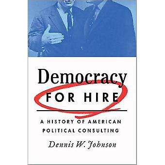 Democracy for Hire - A History of American Political Consulting by Den