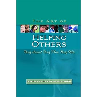 The Art of Helping Others by Mark K. Smith & Heather Smith