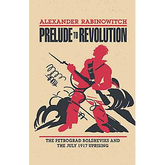 Prelude to Revolution The Petrograd Bolsheviks and the July 1917 Uprising by Rabinowitch & Alexander