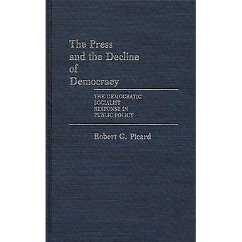 The Press and the Decline of Democracy The Democratic Socialist Response in Public Policy by Picard & Robert G.