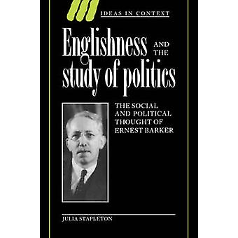 Englishness and the Study of Politics The Social and Political Thought of Ernest Barker by Stapleton & Julia
