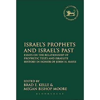 Israels Prophets and Israels Past Essays on the Relationship of Prophetic Texts and Israelite History in Honor of John H. Hayes by Kelle & Brad E.