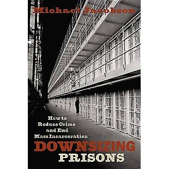 Downsizing Prisons How to Reduce Crime and End Mass Incarceration by Jacobson & Michael