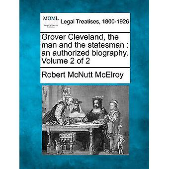 Grover Cleveland the man and the statesman  an authorized biography. Volume 2 of 2 by McElroy & Robert McNutt