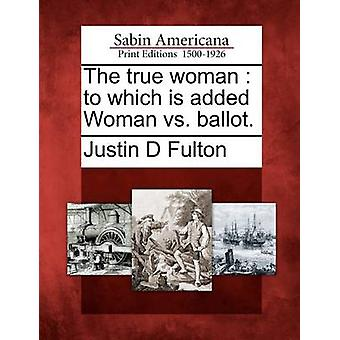 The true woman  to which is added Woman vs. ballot. by Fulton & Justin D