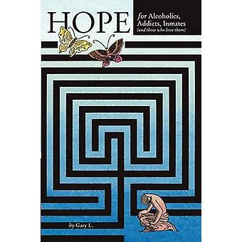 Hope for Alcoholics Addicts Inmates and Those Who Love Them by Gary L.