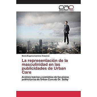 La representacin de la masculinidad en las publicidades de Urban Care by Larriera Traverso Mara Eugenia