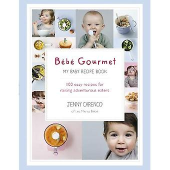 B�b� Gourmet: My Baby Recipe Book - 100 easy recipes for raising adventurous eaters