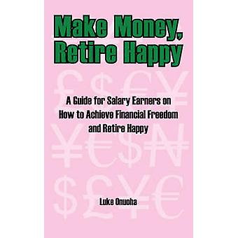 Make Money Retire Happy A Guide for Salary Earners on How to Achieve Financial Freedom and Retire Happy by Onuoha & Luke