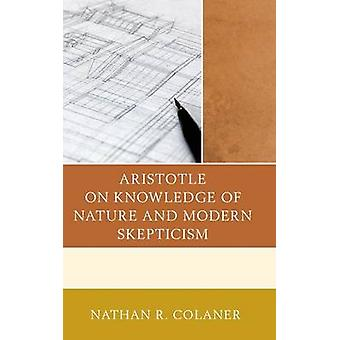 Aristotle on Knowledge of Nature and Modern Skepticism by Colaner & Nathan R.
