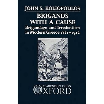 Brigands with a Cause Brigandage and Irredentism in Modern Greece 18211912 by Koliopoulos & John S.