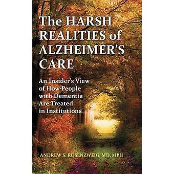 The Harsh Realities of Alzheimers Care An Insiders View of How People with Dementia are Treated in Institutions by Rosenzweig & Andrew
