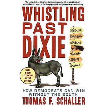 Whistling Past Dixie How Democrats Can Win Without the South by Schaller & Thomas F.