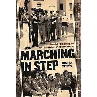 Marschieren in Schritt Männlichkeit Staatsbürgerschaft und die Zitadelle in PostWorld Krieg II Amerika von Macaulay & Alexander