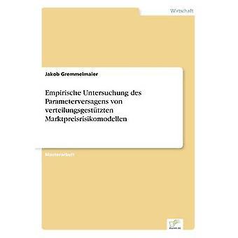 Empirische Untersuchung des Parameterversagens von verteilungsgesttzten Marktpreisrisikomodellen by Gremmelmaier & Jakob