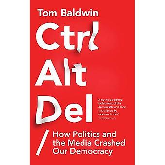 Ctrl Alt Delete - How Politics and the Media Crashed Our Democracy by